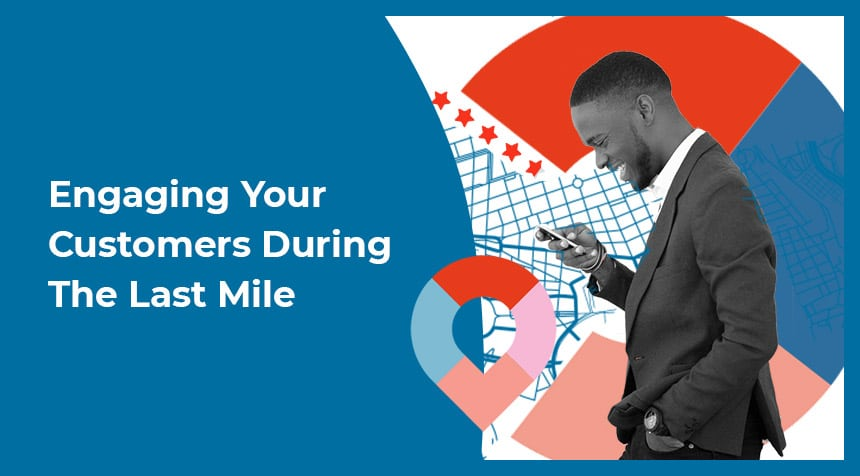 Engaging Your Customers During the Last Mile- Download Your Copy