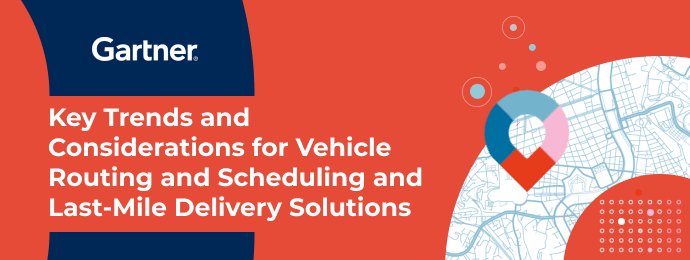 Garter Report: Key Trends and Considerations for Vehicle Routing & Scheduling and Last Mile Solutions